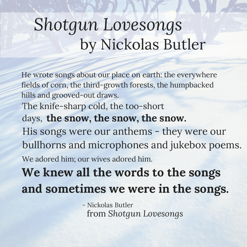 "Displays a quote of Shotgun Lovesongs by Nikolas Butler. ""He wrote songs about our place on earth; the everywhere fields of corn, the third-growth forests, the humpbacked hills and grooved-out draws. The knife-sharp cold, the too-short days, the snow, the snow, the snow. His songs were our anthems - they were our bullhorns and microphones and jukebox poems. We adored him; our wives adored him. We knew all the words to the songs and sometimes we were in the songs."""
